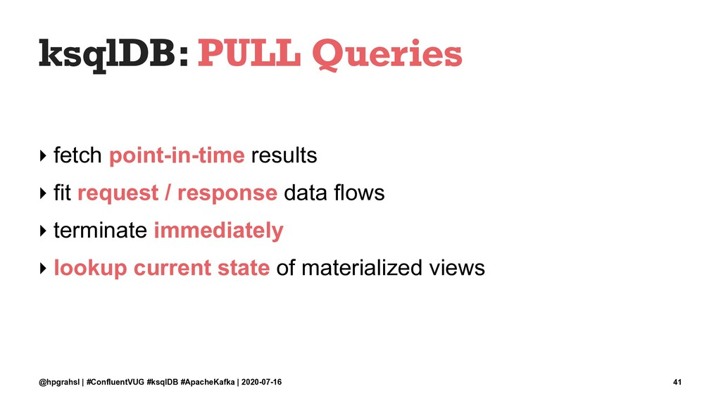 ksqlDB: PULL Queries ‣ fetch point-in-time resu...