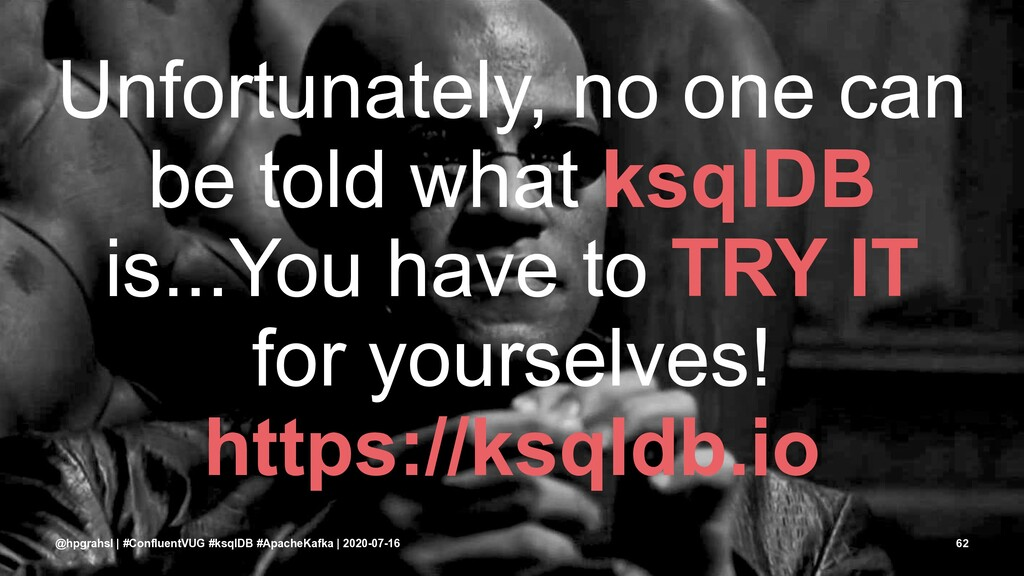 Unfortunately, no one can be told what ksqlDB i...