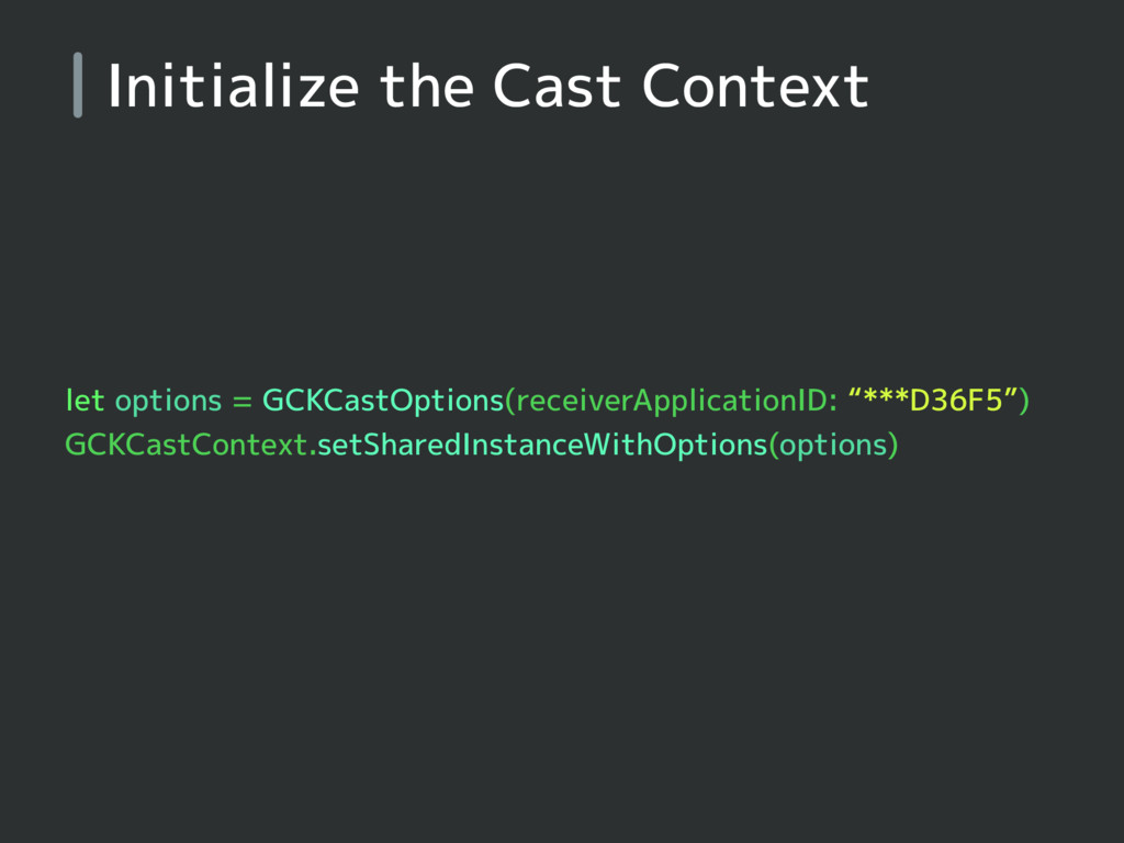 Initialize the Cast Context let options = GCKCa...