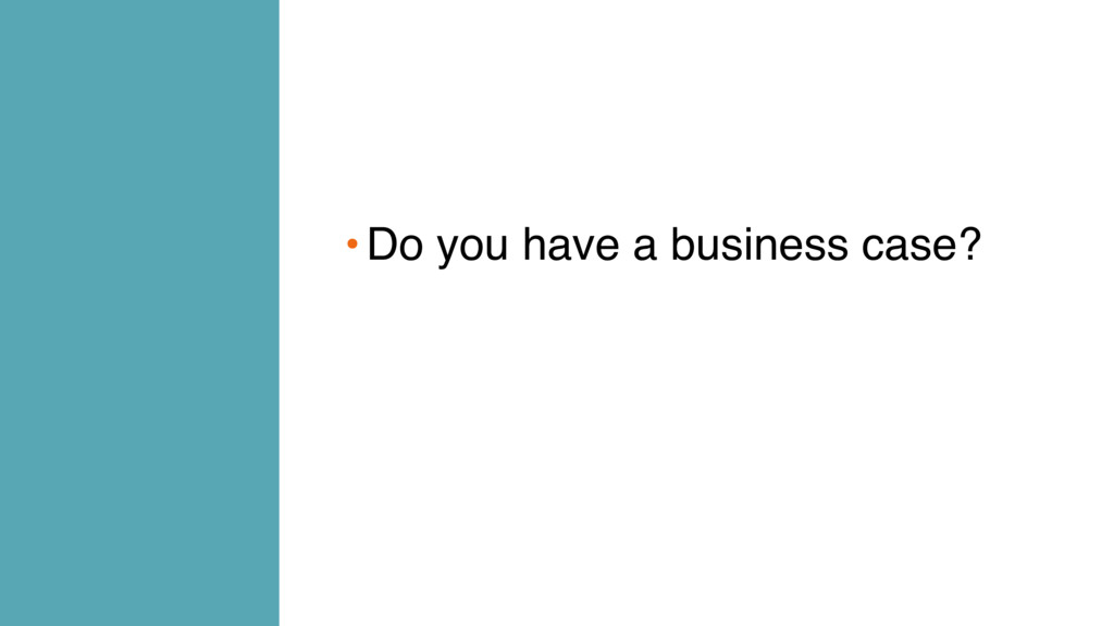 •Do you have a business case?