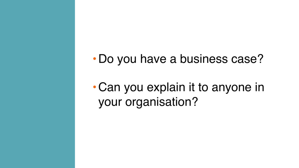•Do you have a business case? •Can you explain ...