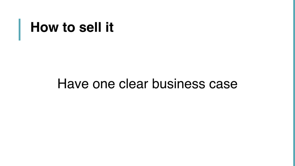 Have one clear business case How to sell it