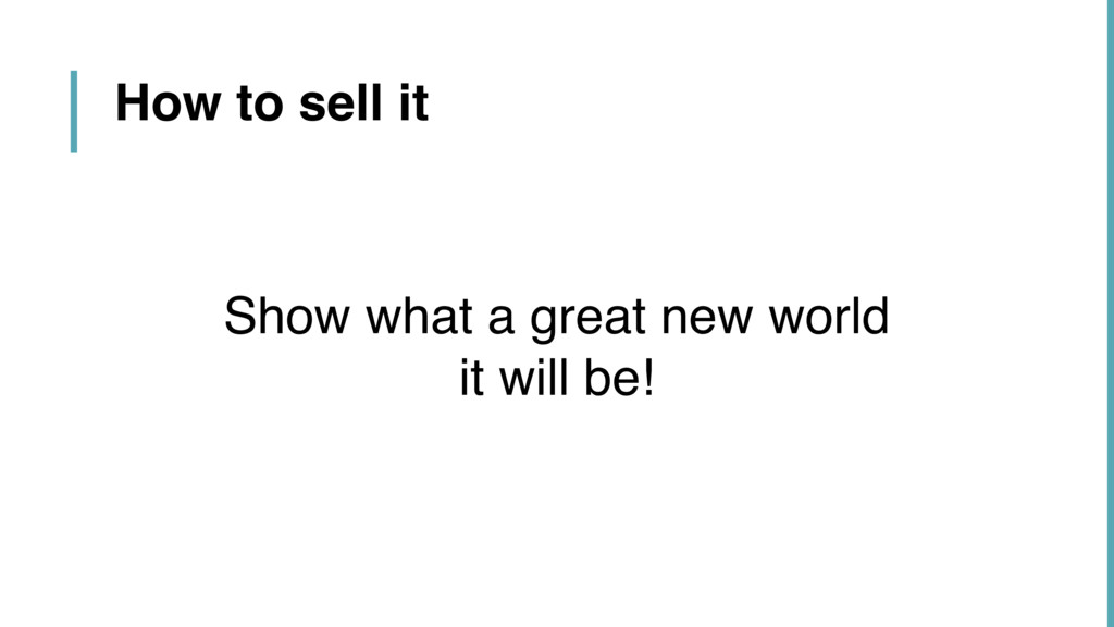 How to sell it Show what a great new world  it...