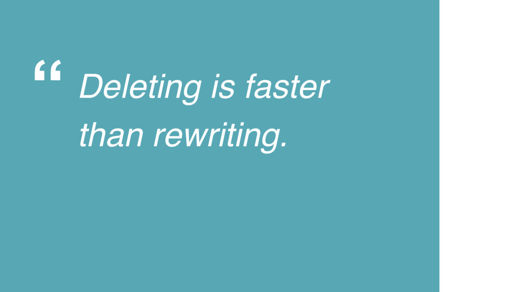 """"""" Deleting is faster than rewriting."""