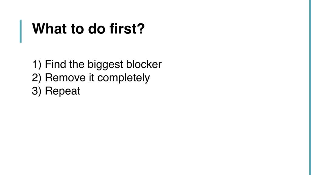 1) Find the biggest blocker 2) Remove it comple...