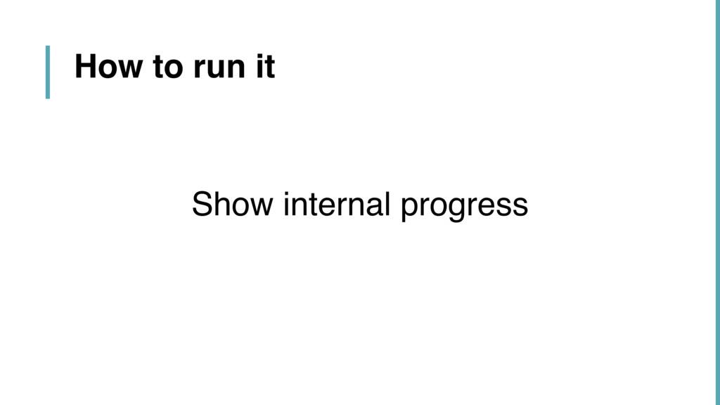 How to run it Show internal progress