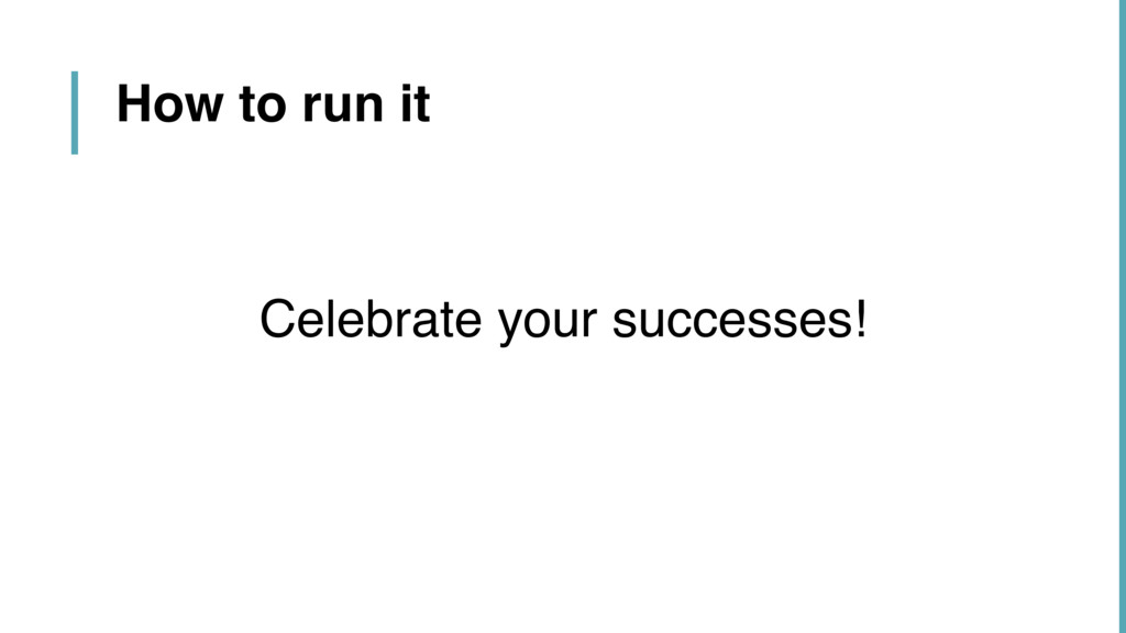 How to run it Celebrate your successes!