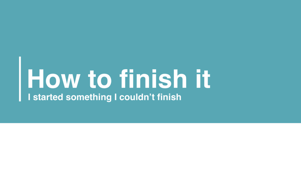 How to finish it I started something I couldn't...