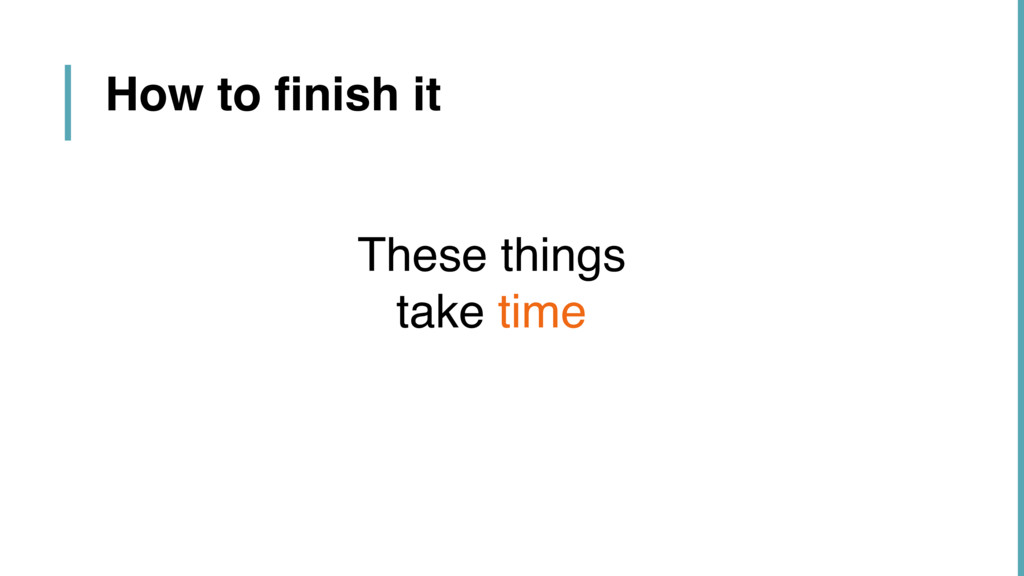 These things  take time How to finish it