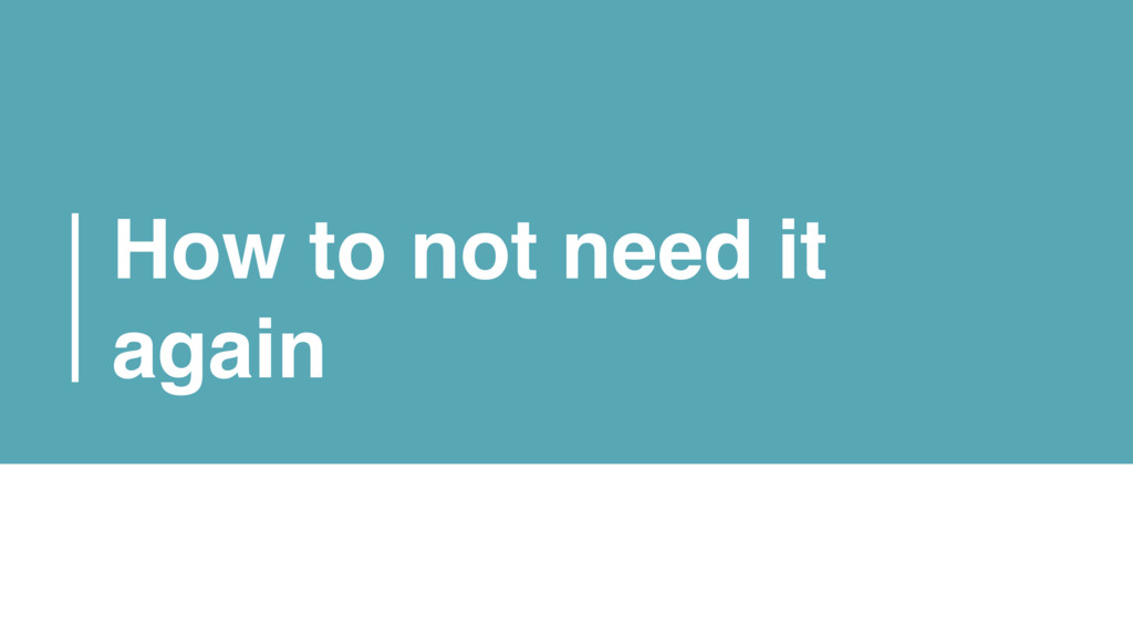 How to not need it again