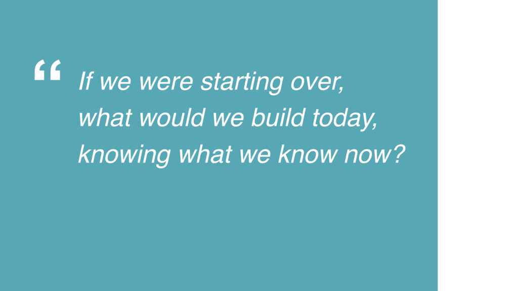 """"""" If we were starting over, what would we build..."""