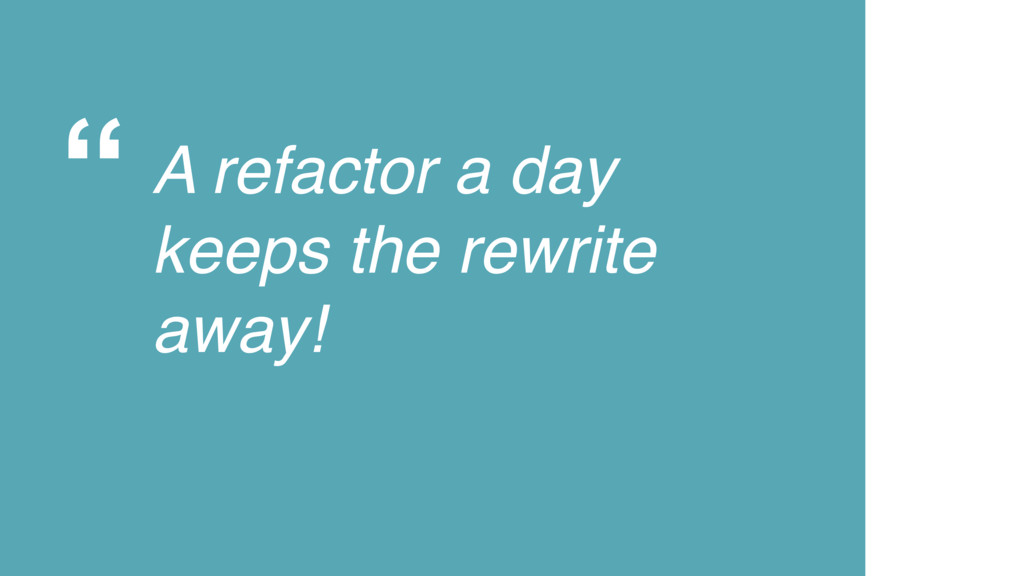 """"""" A refactor a day keeps the rewrite away!"""