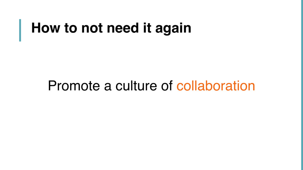 How to not need it again Promote a culture of c...