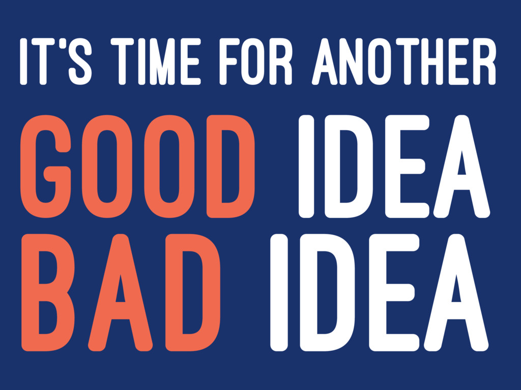 IT'S TIME FOR ANOTHER GOOD IDEA BAD IDEA