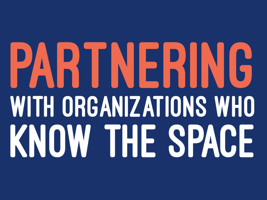 PARTNERING WITH ORGANIZATIONS WHO KNOW THE SPACE