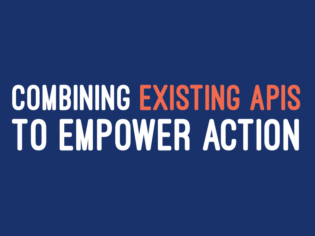 COMBINING EXISTING APIS TO EMPOWER ACTION