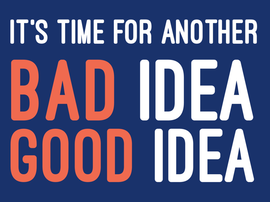 IT'S TIME FOR ANOTHER BAD IDEA GOOD IDEA
