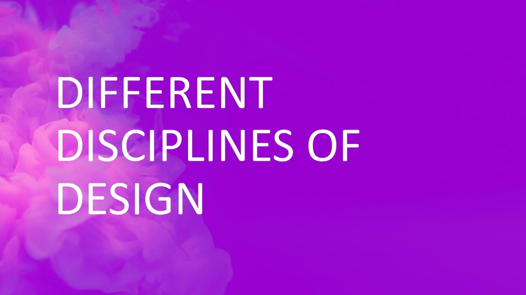 DIFFERENT DISCIPLINES OF DESIGN