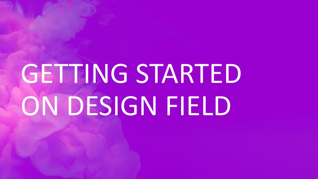 GETTING STARTED ON DESIGN FIELD