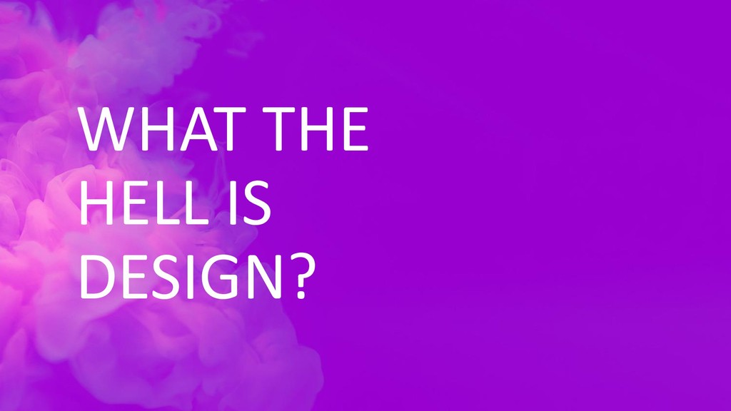 WHAT THE HELL IS DESIGN?