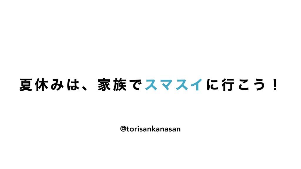 Ն ٳ Έ  ɺ Ո  Ͱ εϚ εΠ ʹ ߦ ͜ ͏ ʂ @torisankanasan