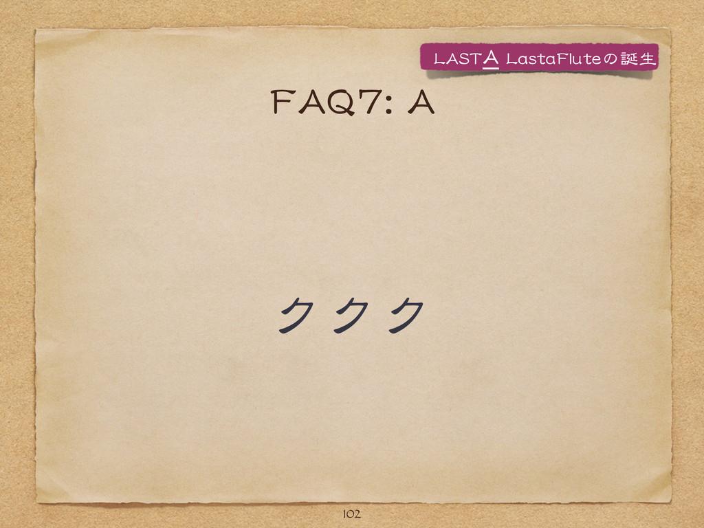 FFAAQQ77::  AA ククク 102 LLAASSTTAA  LLaassttaaFF...