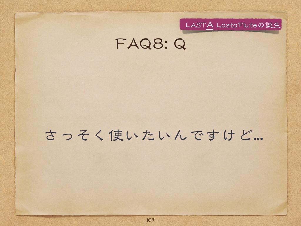 FFAAQQ88::  QQ さっそく使いたいんですけど...... 105 LLAASSTT...