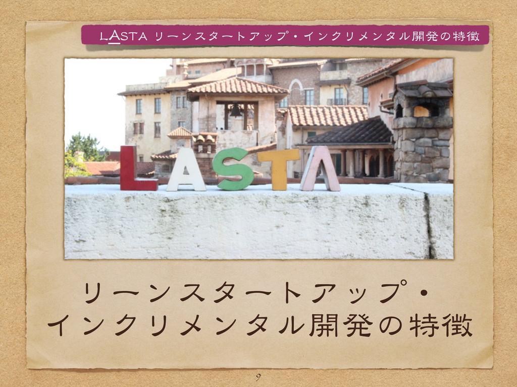 リーンスタートアップ・ インクリメンタル開発の特徴 9 LLAASSTTAA  リーンスター...