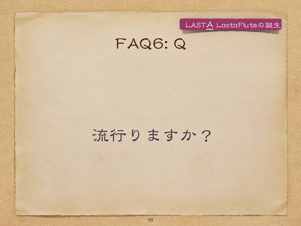FFAAQQ66::  QQ 流行りますか? 98 LLAASSTTAA  LLaasstta...