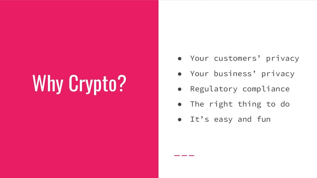 Why Crypto? ● Your customers' privacy ● Your bu...