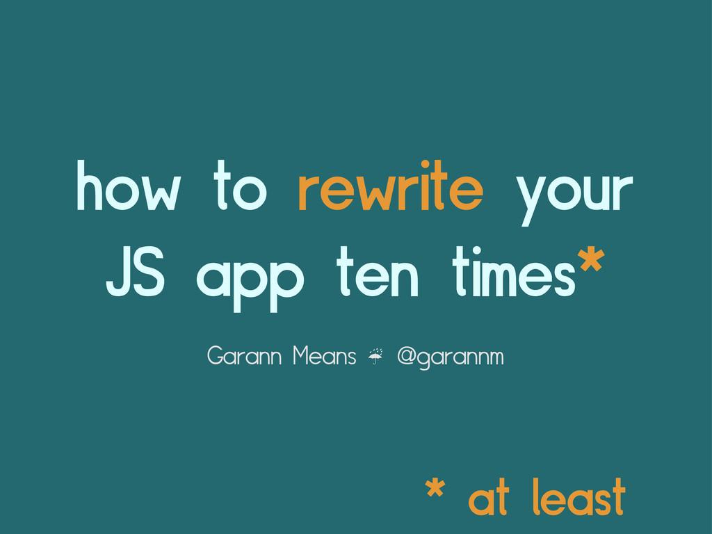 how to rewrite your JS app ten times* Garann Me...