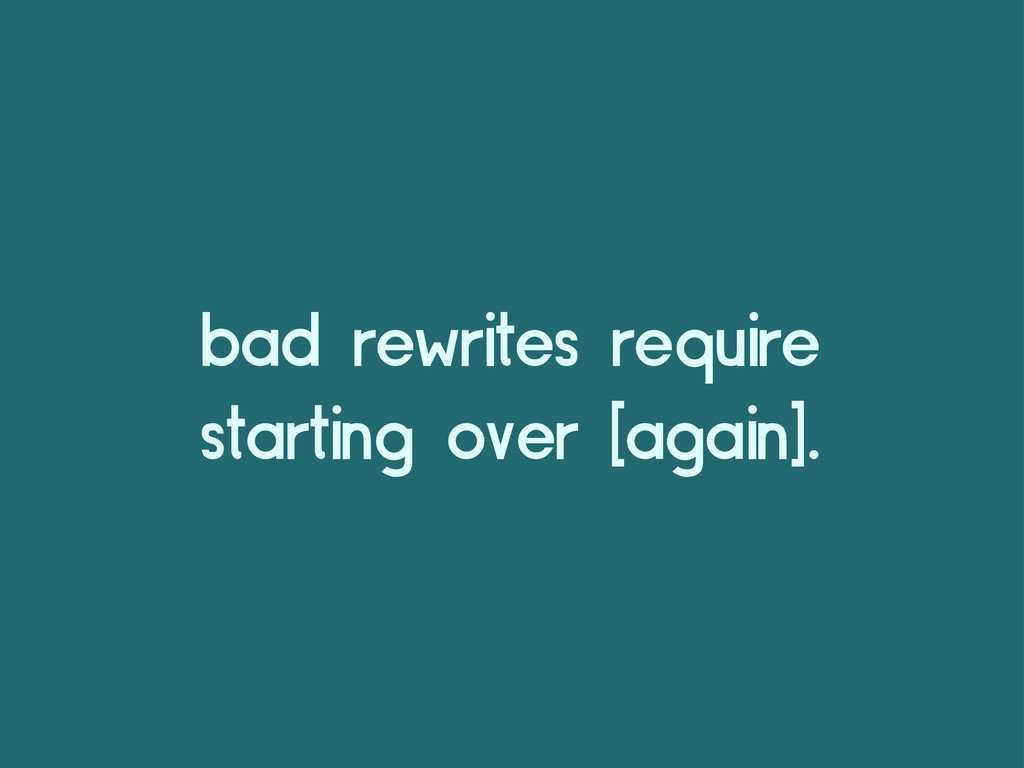 bad rewrites require starting over [again].