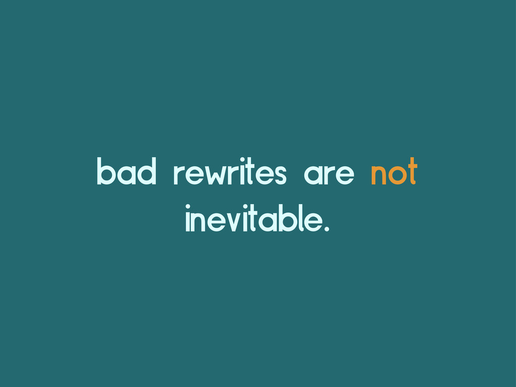 bad rewrites are not inevitable.