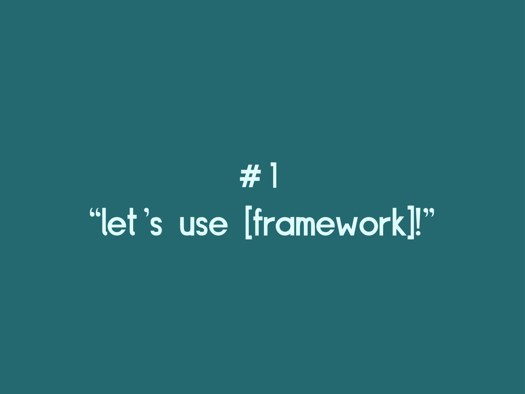 "#1 ""let's use [framework]!"""
