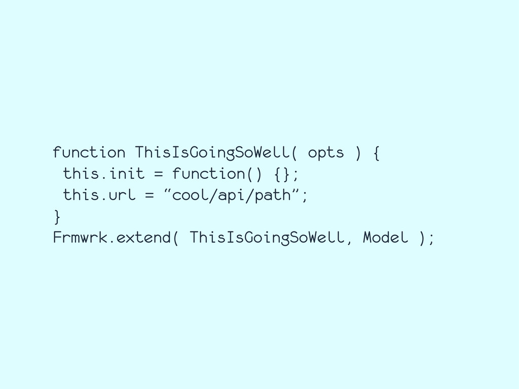 function ThisIsGoingSoWell( opts ) { this.init ...