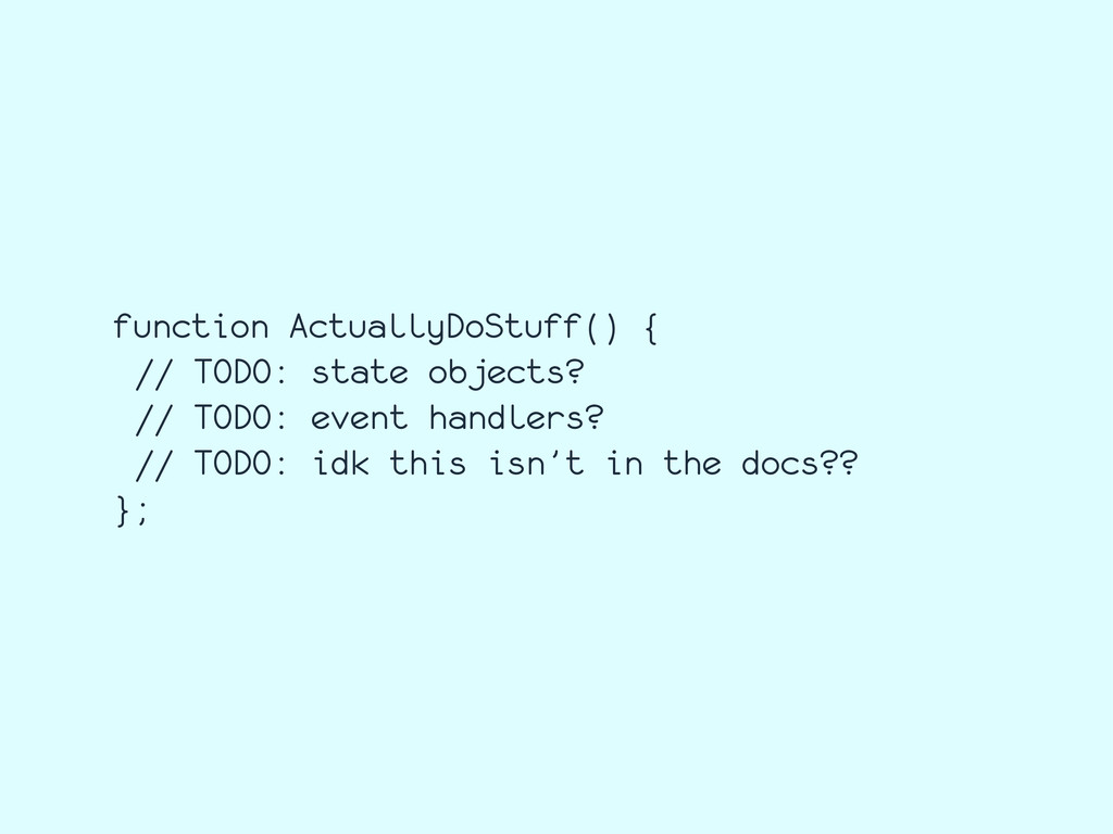 function ActuallyDoStuff() { // TODO: state obj...