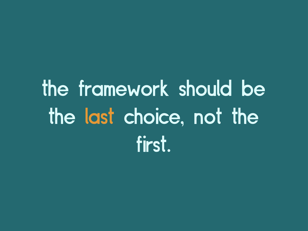 the framework should be the last choice, not th...