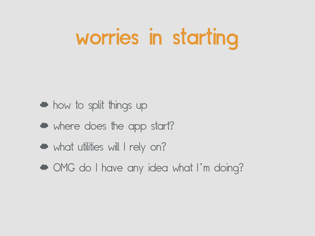 worries in starting ' how to split things up ' ...