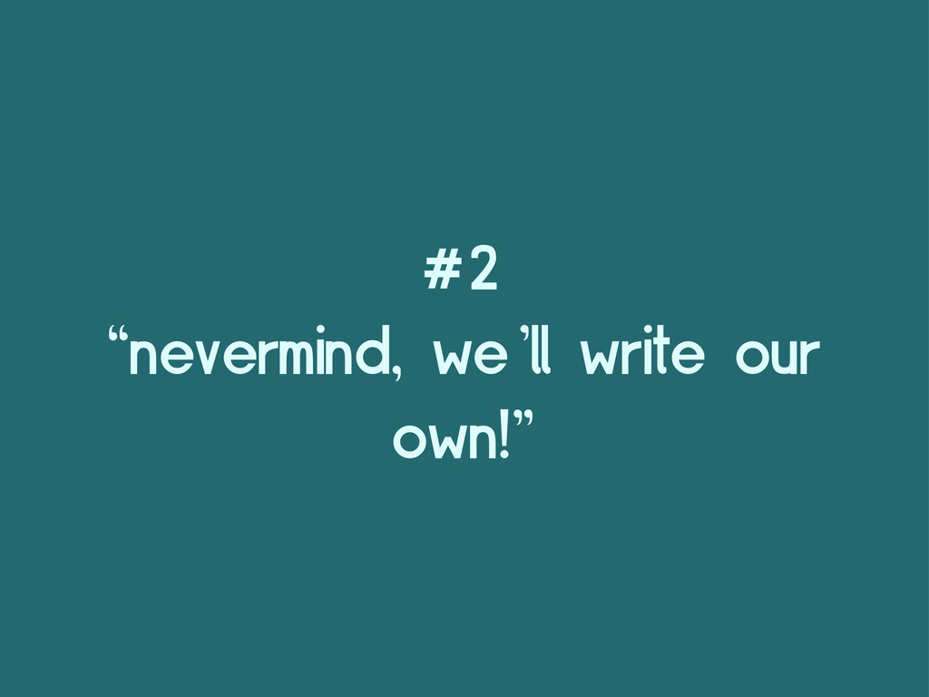 "#2 ""nevermind, we'll write our own!"""
