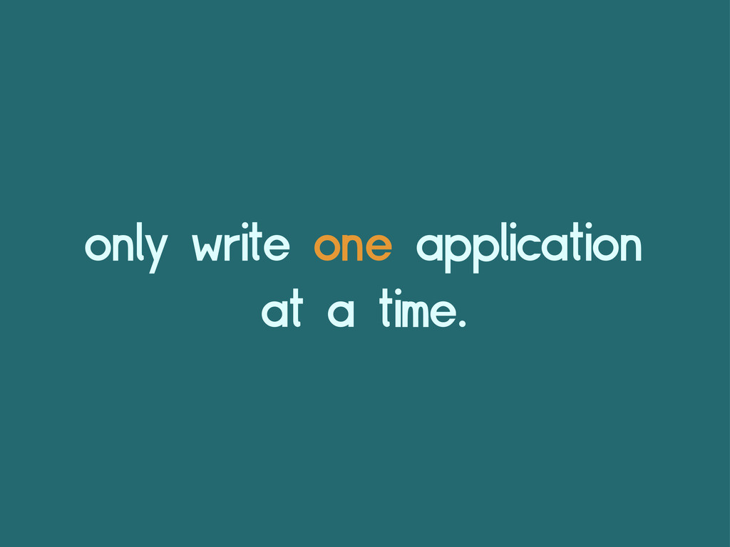 only write one application at a time.