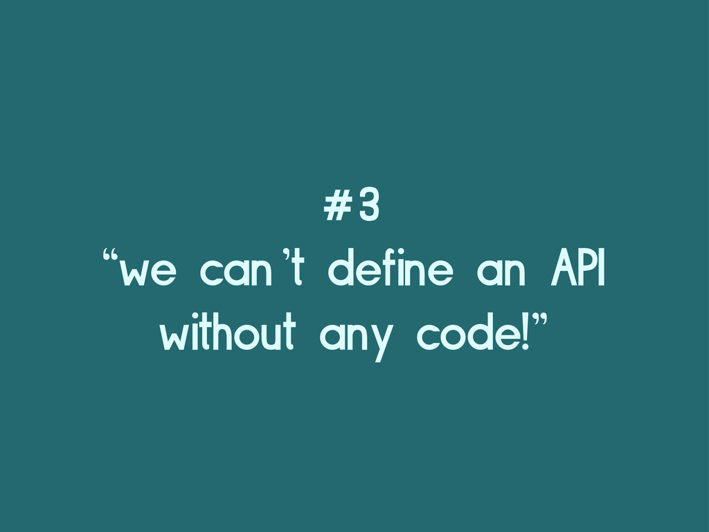 "#3 ""we can't define an API without any code!"""