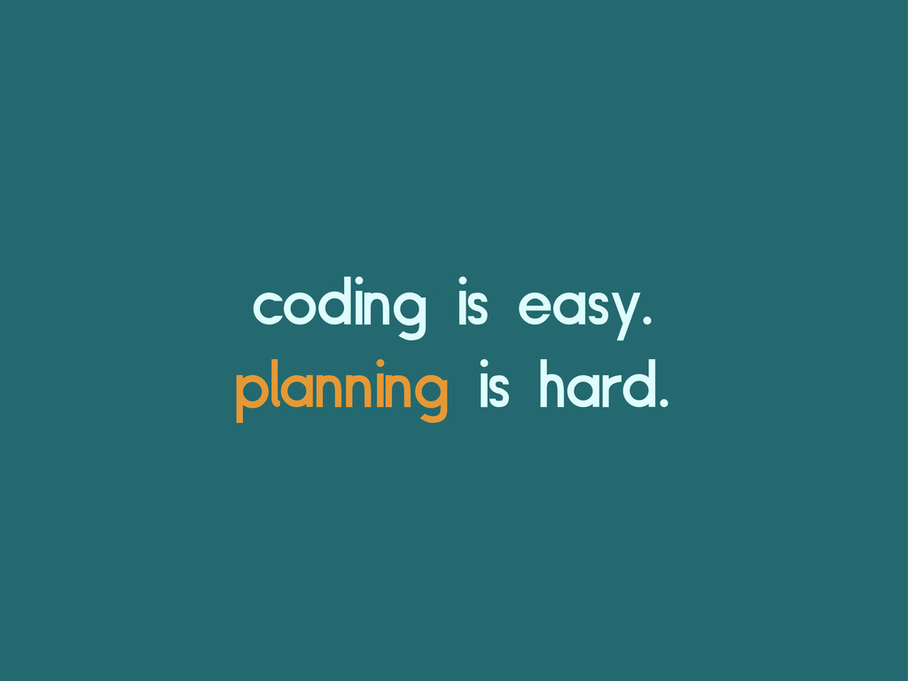 coding is easy. planning is hard.