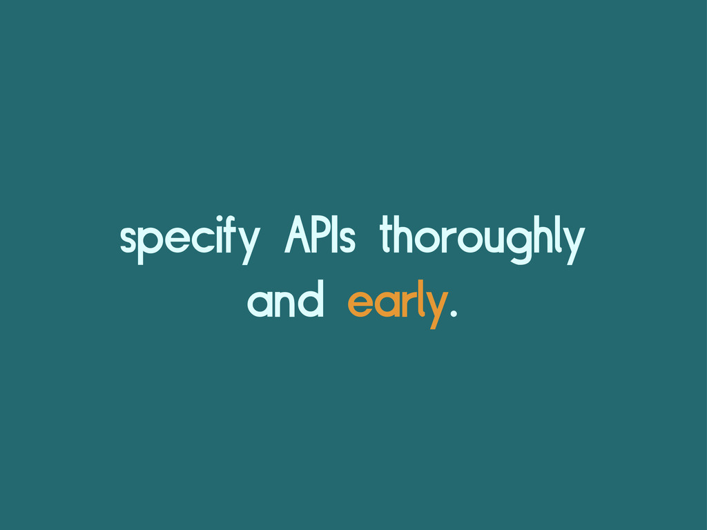 specify APIs thoroughly and early.