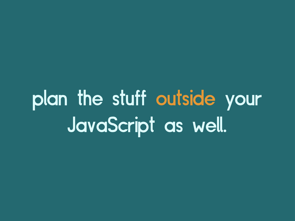 plan the stuff outside your JavaScript as well.