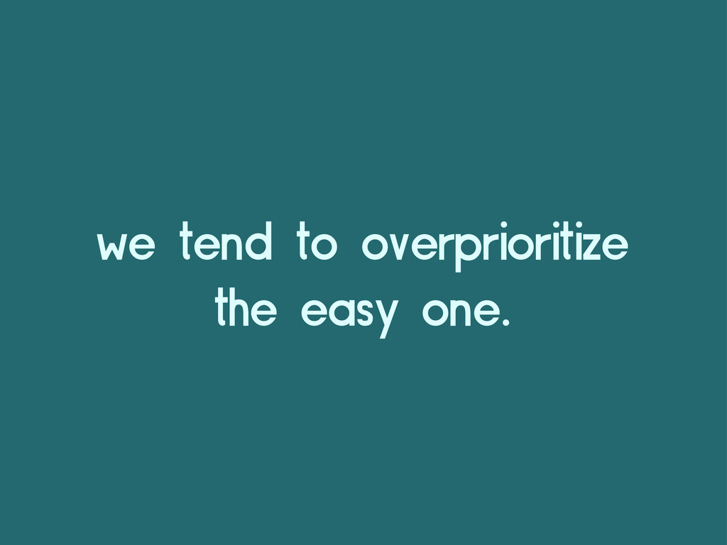 we tend to overprioritize the easy one.