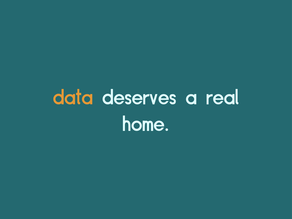 data deserves a real home.