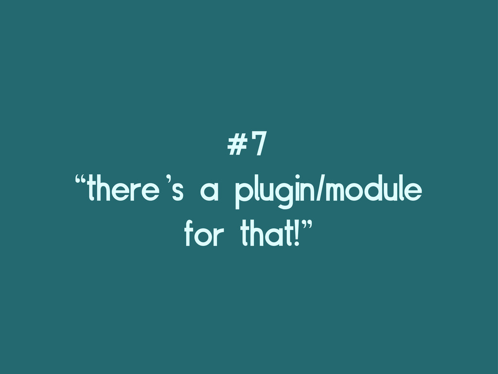 "#7 ""there's a plugin/module for that!"""