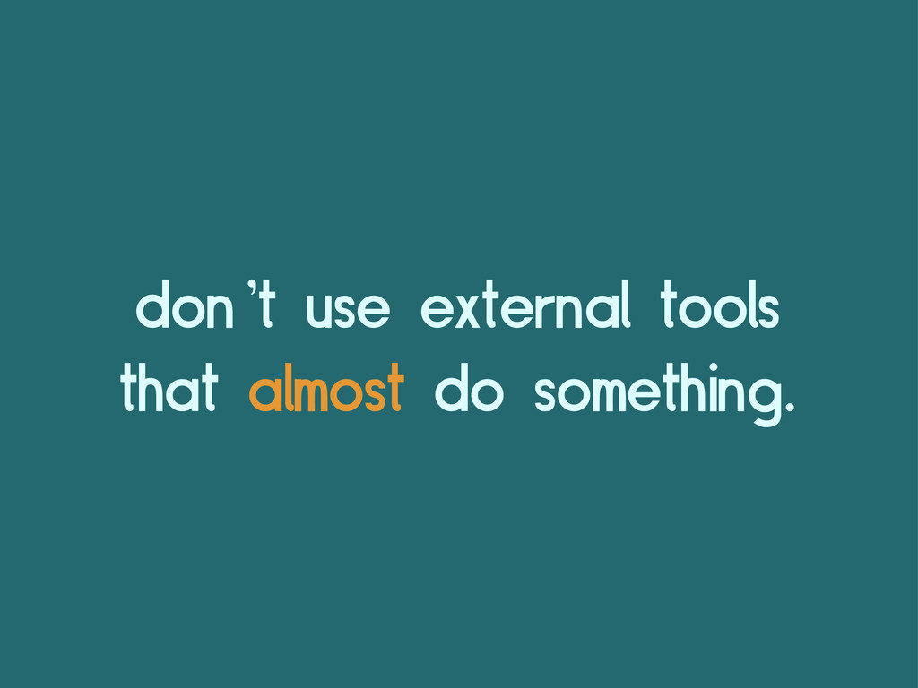 don't use external tools that almost do somethi...