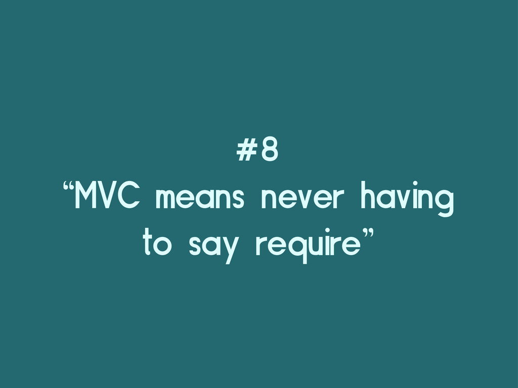 "#8 ""MVC means never having to say require"""