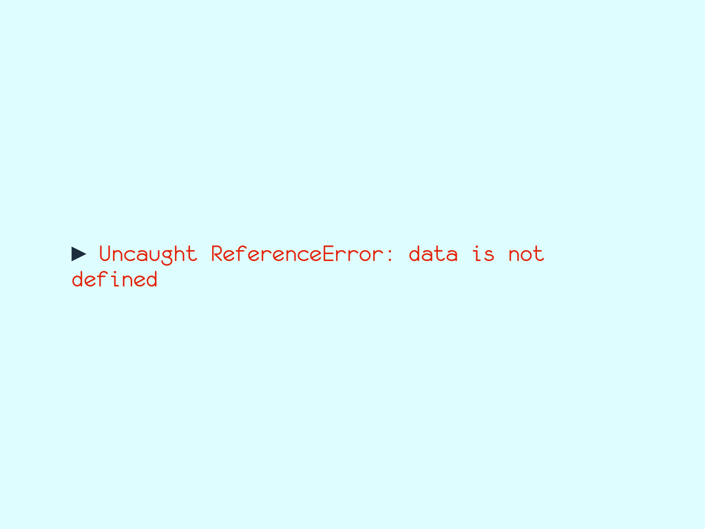 ► Uncaught ReferenceError: data is not defined